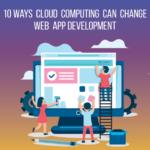 10 Ways Cloud Computing Can Change Web App Development