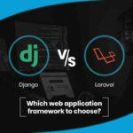 Django vs Laravel: Which Web Application Framework to Choose?