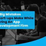 9 Big Mistakes Start-ups Make While Hiring An App Development Firm