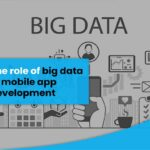 The Role of Big Data in Mobile App Development