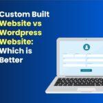 Custom Built Website vs Wordpress Website: Which is Better