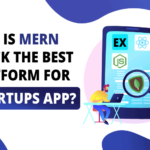 Why is MERN Stack the Best Platform for Startups Apps?
